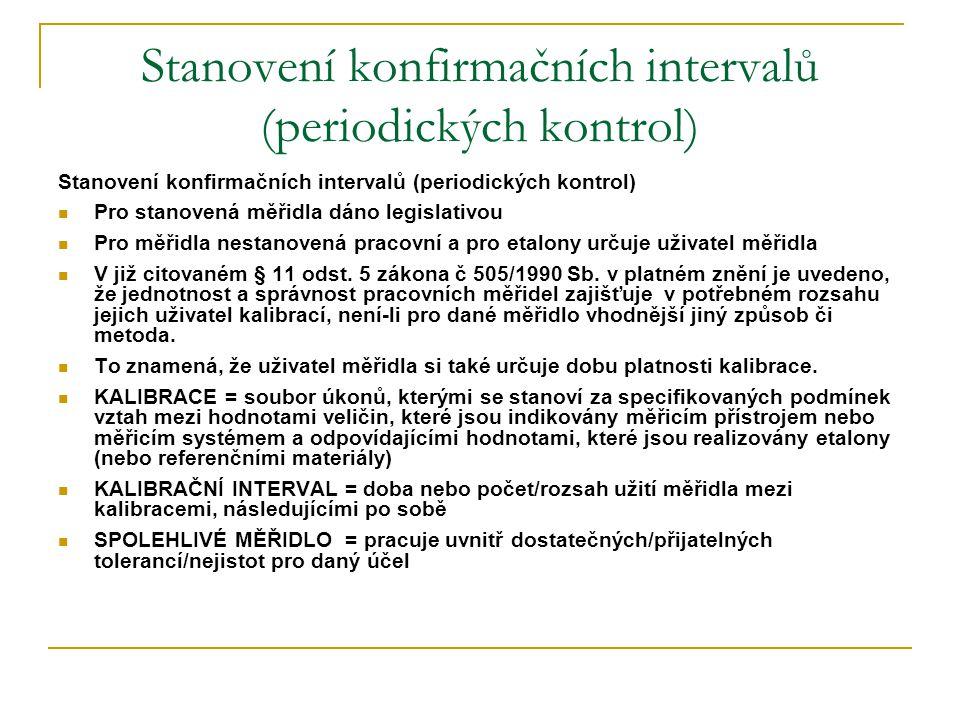 Stanovení konfirmačních intervalů (periodických kontrol)  Pro stanovená měřidla dáno legislativou  Pro měřidla nestanovená pracovní a pro etalony ur