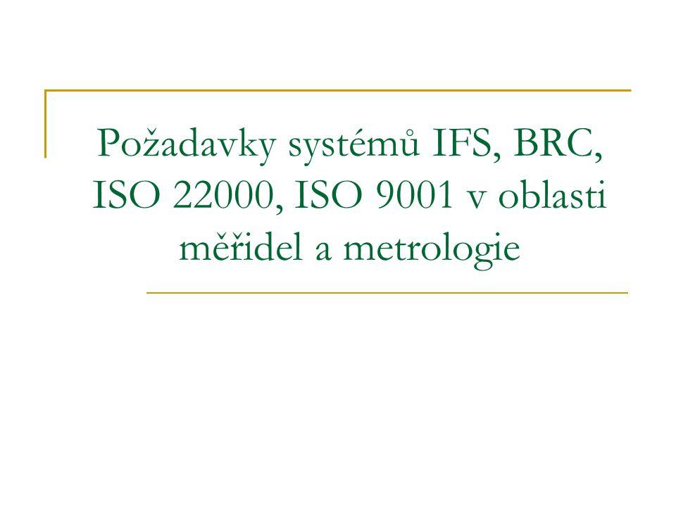 Požadavky BRC/IFS, ISO 9001/22000: Řízení monitorovacích a měřících zařízení  Organizace musí určit monitorování a měření jež je třeba provádět a monitorovací a měřící zařízení potřebná k poskytnutí důkazu o shodě výrobku s určenými požadavky  Organizace musí vytvořit procesy k zajištění toho, že se monitorování a měření může provádět takovým způsobem, jenž je ve shodě s požadavky na monitorování a měření.