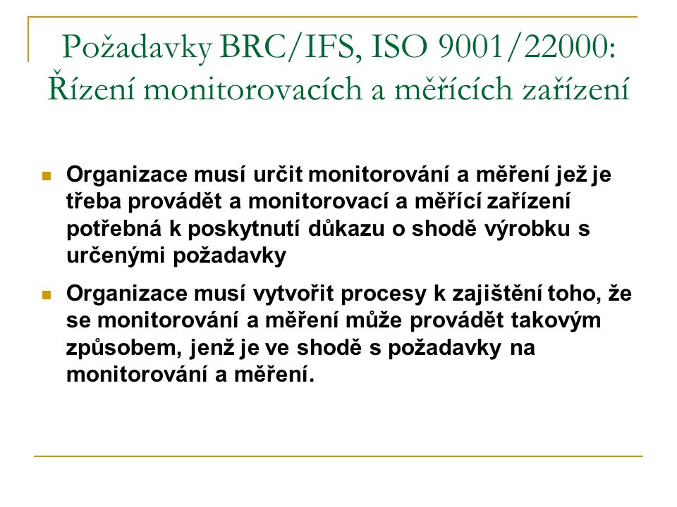 Požadavky BRC/IFS, ISO 9001/22000: Řízení monitorovacích a měřících zařízení  Je-li to nezbytné pro zajištění platných výsledků, musí být měřící zařízení:  kalibrována nebo ověřována v předepsaných intervalech, nebo před použitím, podle měrových etalonů vysledovatelných k mezinárodním nebo národním etalonům; tam, kde takové etalony neexistují, musí být základ použitý pro kalibraci nebo ověření zaznamenán;  seřizována tam, kde je to nutné;  identifikována tak, aby bylo možno určit kalibrační stav,  zabezpečena proti seřízením, jež by mohla ohrozit platnost výsledků měření;  chráněna před poškozením a zhoršením během manipulace, udržování a skladování.