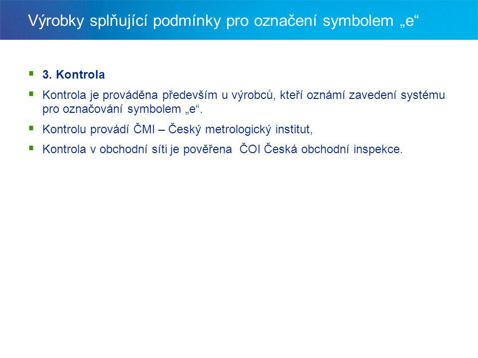 """Výrobky splňující podmínky pro označení symbolem """"e""""  3. Kontrola  Kontrola je prováděna především u výrobců, kteří oznámí zavedení systému pro ozna"""
