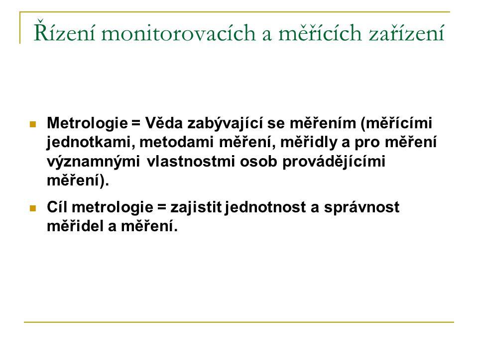 Řízení monitorovacích a měřících zařízení Nejistota měření:  Standardní nejistota měření: Nejistota měření vyjádřená jako směrodatná odchylka  Rozšířená nejistota měření: Veličina definující interval okolo výsledku měření, do kterého lze zařadit velkou část z rozdělení hodnot měřené veličiny  Pravděpodobnost pokrytí: Podíl z rozdělení hodnot, které mohou být jako výsledek měření přiřazeny měřené veličině  Vyjadřování nejistoty: měření ve výsledcích měření uváděných v kalibračních listech, měřicích a zkušebních protokolech: Uvádí se rozšířená nejistota měření, která je součinem standardní nejistoty měření a koeficientu rozšíření k = 2, což pro normální rozdělení odpovídá pravděpodobnosti pokrytí přibližně 95 %.