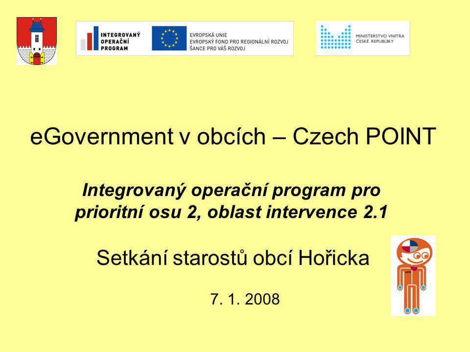 eGovernment v obcích – Czech POINT Setkání starostů obcí Hořicka 7. 1. 2008 Integrovaný operační program pro prioritní osu 2, oblast intervence 2.1