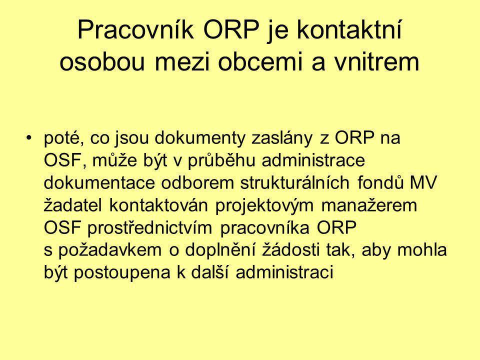 Pracovník ORP je kontaktní osobou mezi obcemi a vnitrem •poté, co jsou dokumenty zaslány z ORP na OSF, může být v průběhu administrace dokumentace odborem strukturálních fondů MV žadatel kontaktován projektovým manažerem OSF prostřednictvím pracovníka ORP s požadavkem o doplnění žádosti tak, aby mohla být postoupena k další administraci