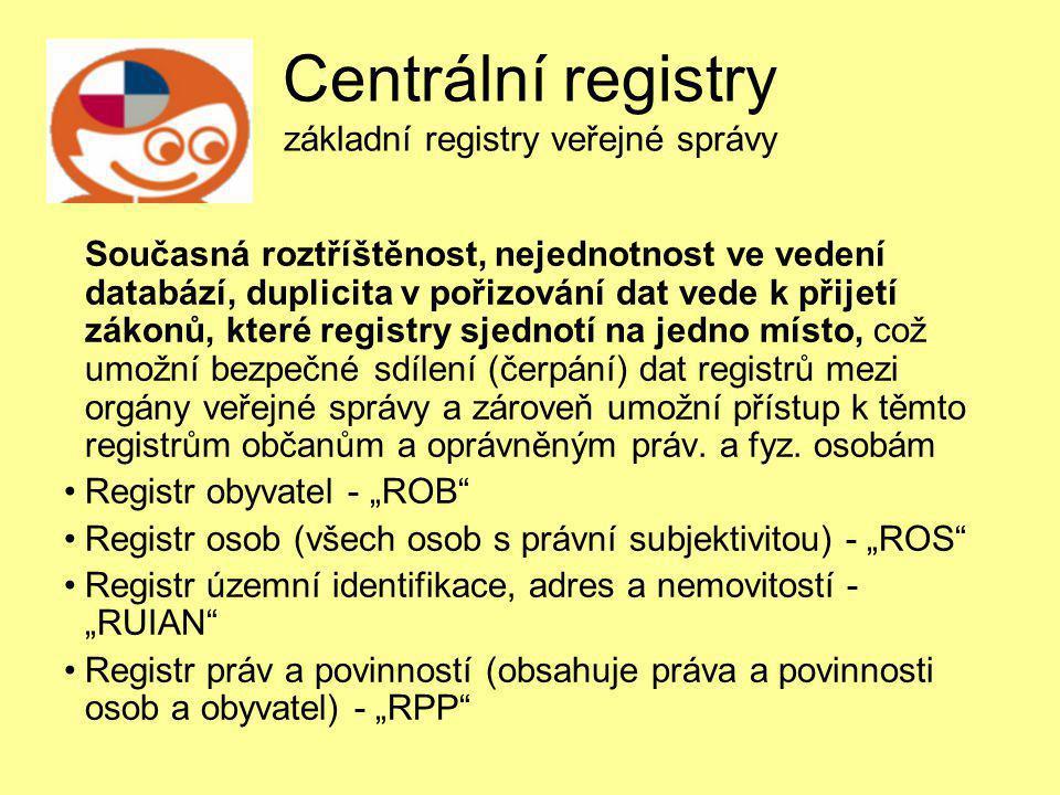 Centrální registry základní registry veřejné správy Současná roztříštěnost, nejednotnost ve vedení databází, duplicita v pořizování dat vede k přijetí zákonů, které registry sjednotí na jedno místo, což umožní bezpečné sdílení (čerpání) dat registrů mezi orgány veřejné správy a zároveň umožní přístup k těmto registrům občanům a oprávněným práv.