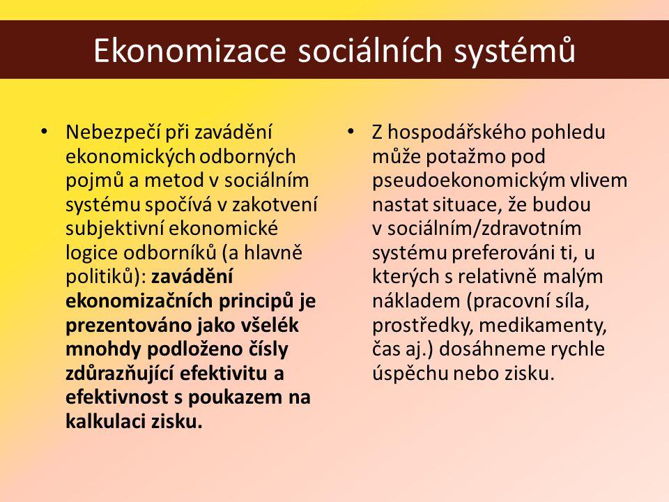 Ekonomizace sociálních systémů • Nebezpečí při zavádění ekonomických odborných pojmů a metod v sociálním systému spočívá v zakotvení subjektivní ekonomické logice odborníků (a hlavně politiků): zavádění ekonomizačních principů je prezentováno jako všelék mnohdy podloženo čísly zdůrazňující efektivitu a efektivnost s poukazem na kalkulaci zisku.