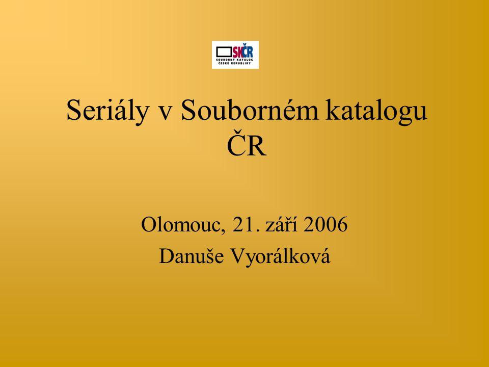 Seriály v Souborném katalogu ČR Olomouc, 21. září 2006 Danuše Vyorálková