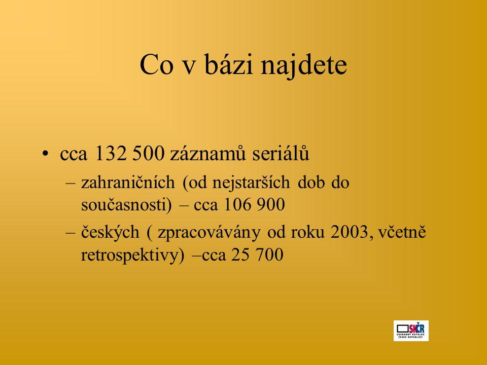 Co v bázi najdete •cca 132 500 záznamů seriálů –zahraničních (od nejstarších dob do současnosti) – cca 106 900 –českých ( zpracovávány od roku 2003, v