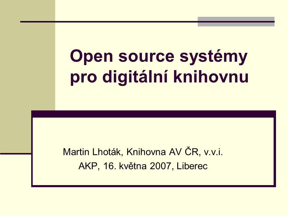 Open source systémy pro digitální knihovnu Martin Lhoták, Knihovna AV ČR, v.v.i. AKP, 16. května 2007, Liberec
