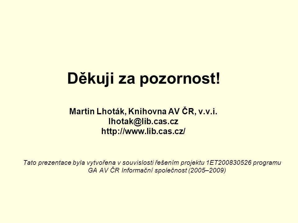 Děkuji za pozornost! Martin Lhoták, Knihovna AV ČR, v.v.i. lhotak@lib.cas.cz http://www.lib.cas.cz/ Tato prezentace byla vytvořena v souvislosti řešen