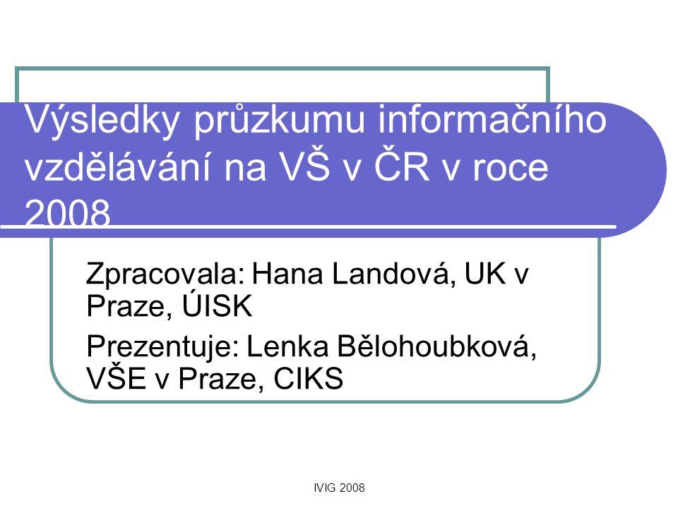 IVIG 2008 Výsledky průzkumu informačního vzdělávání na VŠ v ČR v roce 2008 Zpracovala: Hana Landová, UK v Praze, ÚISK Prezentuje: Lenka Bělohoubková,