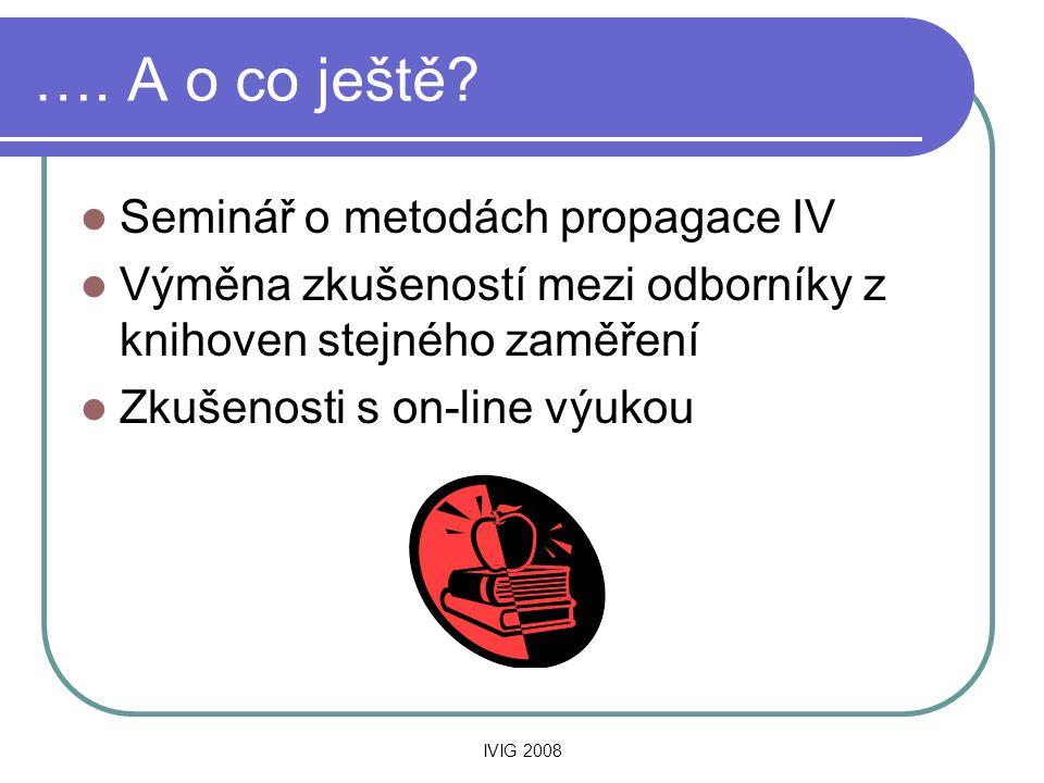 IVIG 2008 …. A o co ještě?  Seminář o metodách propagace IV  Výměna zkušeností mezi odborníky z knihoven stejného zaměření  Zkušenosti s on-line vý