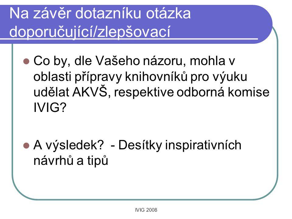 IVIG 2008 Na závěr dotazníku otázka doporučující/zlepšovací  Co by, dle Vašeho názoru, mohla v oblasti přípravy knihovníků pro výuku udělat AKVŠ, respektive odborná komise IVIG.