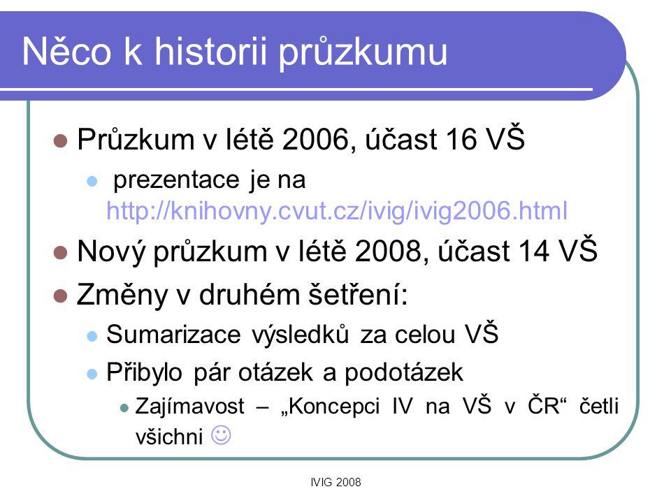 """IVIG 2008 Něco k historii průzkumu  Průzkum v létě 2006, účast 16 VŠ  prezentace je na http://knihovny.cvut.cz/ivig/ivig2006.html  Nový průzkum v létě 2008, účast 14 VŠ  Změny v druhém šetření:  Sumarizace výsledků za celou VŠ  Přibylo pár otázek a podotázek  Zajímavost – """"Koncepci IV na VŠ v ČR četli všichni """