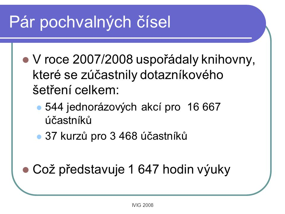 IVIG 2008 Pár pochvalných čísel  V roce 2007/2008 uspořádaly knihovny, které se zúčastnily dotazníkového šetření celkem:  544 jednorázových akcí pro 16 667 účastníků  37 kurzů pro 3 468 účastníků  Což představuje 1 647 hodin výuky