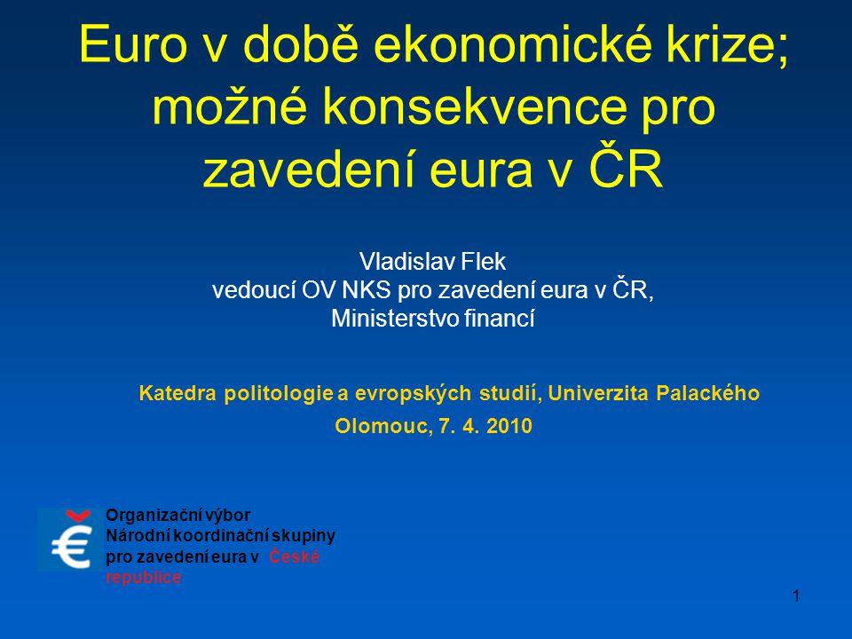 1 Euro v době ekonomické krize; možné konsekvence pro zavedení eura v ČR Vladislav Flek vedoucí OV NKS pro zavedení eura v ČR, Ministerstvo financí Ka