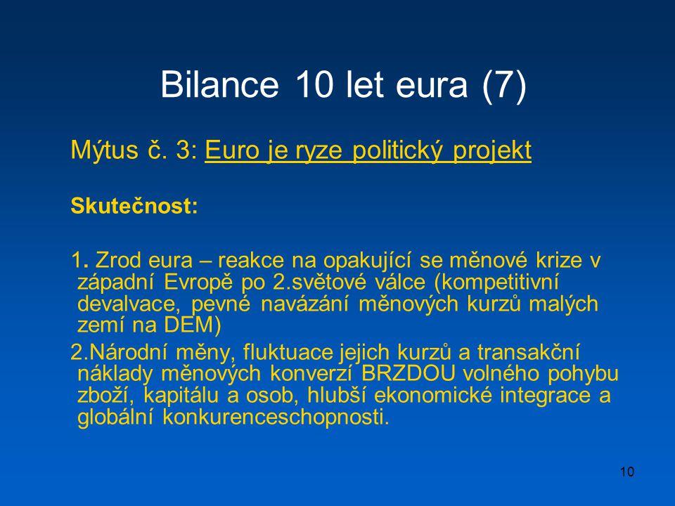 10 Bilance 10 let eura (7) Mýtus č. 3: Euro je ryze politický projekt Skutečnost: 1. Zrod eura – reakce na opakující se měnové krize v západní Evropě
