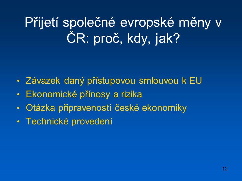 12 Přijetí společné evropské měny v ČR: proč, kdy, jak? • Závazek daný přístupovou smlouvou k EU • Ekonomické přínosy a rizika • Otázka připravenosti