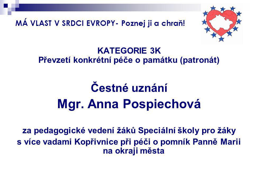 MÁ VLAST V SRDCI EVROPY- Poznej ji a chraň! KATEGORIE 3K Převzetí konkrétní péče o památku (patronát) Čestné uznání Mgr. Anna Pospiechová za pedagogic
