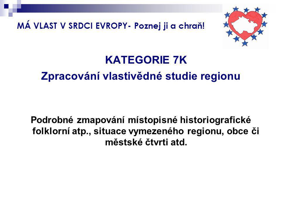 MÁ VLAST V SRDCI EVROPY- Poznej ji a chraň! KATEGORIE 7K Zpracování vlastivědné studie regionu Podrobné zmapování místopisné historiografické folklorn