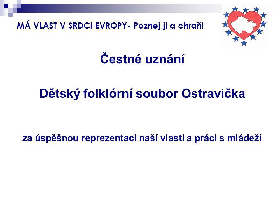 MÁ VLAST V SRDCI EVROPY- Poznej ji a chraň! Čestné uznání Dětský folklórní soubor Ostravička za úspěšnou reprezentaci naší vlasti a práci s mládeží