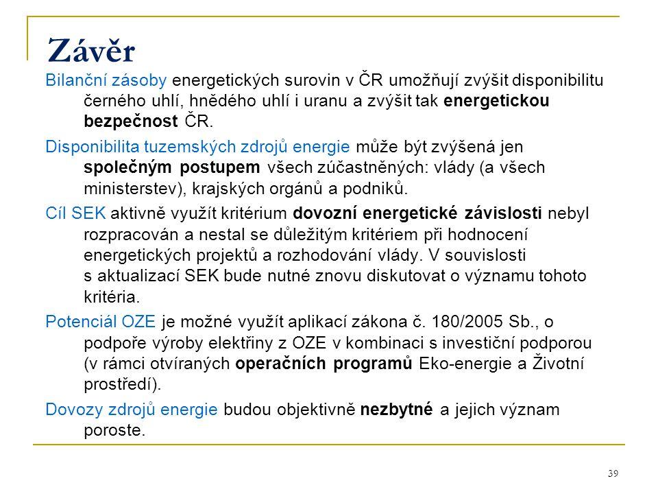 39 Závěr Bilanční zásoby energetických surovin v ČR umožňují zvýšit disponibilitu černého uhlí, hnědého uhlí i uranu a zvýšit tak energetickou bezpečn