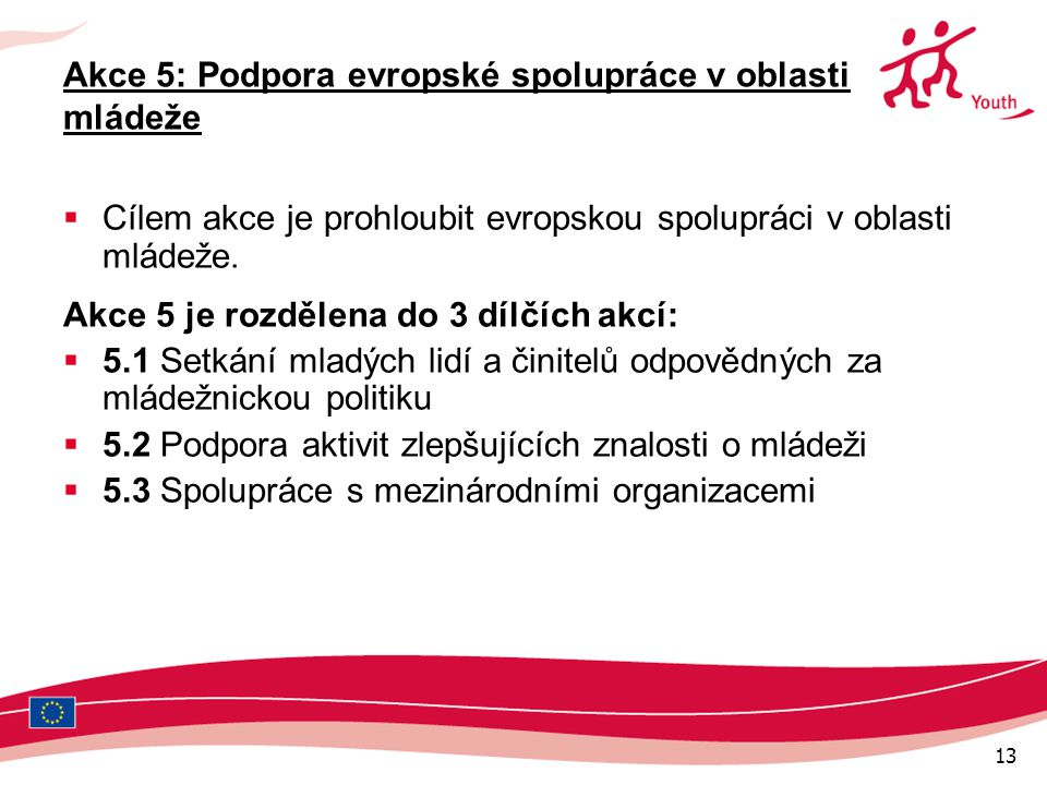 13 Akce 5: Podpora evropské spolupráce v oblasti mládeže  Cílem akce je prohloubit evropskou spolupráci v oblasti mládeže.