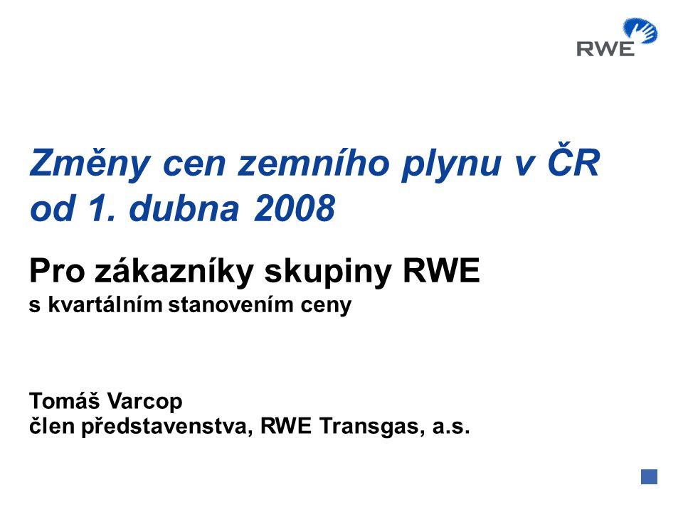 Změny cen zemního plynu v ČR od 1. dubna 2008 Tomáš Varcop člen představenstva, RWE Transgas, a.s. Pro zákazníky skupiny RWE s kvartálním stanovením c