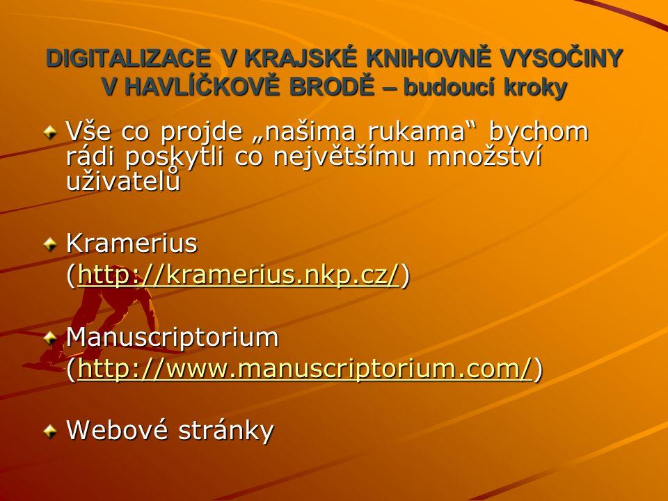 """DIGITALIZACE V KRAJSKÉ KNIHOVNĚ VYSOČINY V HAVLÍČKOVĚ BRODĚ – budoucí kroky Vše co projde """"našima rukama bychom rádi poskytli co největšímu množství uživatelů Kramerius (http://kramerius.nkp.cz/) http://kramerius.nkp.cz/ Manuscriptorium (http://www.manuscriptorium.com/) http://www.manuscriptorium.com/ Webové stránky"""