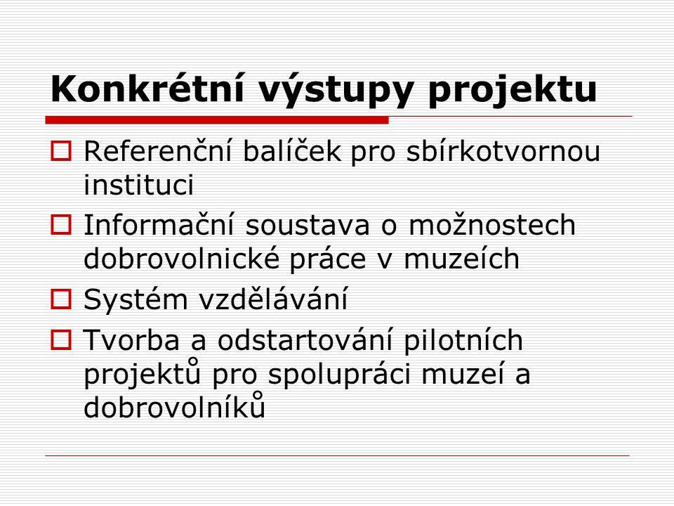 Konkrétní výstupy projektu  Referenční balíček pro sbírkotvornou instituci  Informační soustava o možnostech dobrovolnické práce v muzeích  Systém