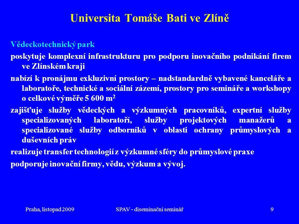 Praha, listopad 2009SPAV - diseminační seminář9 Universita Tomáše Bati ve Zlíně Vědeckotechnický park poskytuje komplexní infrastrukturu pro podporu inovačního podnikání firem ve Zlínském kraji nabízí k pronájmu exkluzivní prostory – nadstandardně vybavené kanceláře a laboratoře, technické a sociální zázemí, prostory pro semináře a workshopy o celkové výměře 5 600 m 2 zajišťuje služby vědeckých a výzkumných pracovníků, expertní služby specializovaných laboratoří, služby projektových manažerů a specializované služby odborníků v oblasti ochrany průmyslových a duševních práv realizuje transfer technologií z výzkumné sféry do průmyslové praxe podporuje inovační firmy, vědu, výzkum a vývoj.