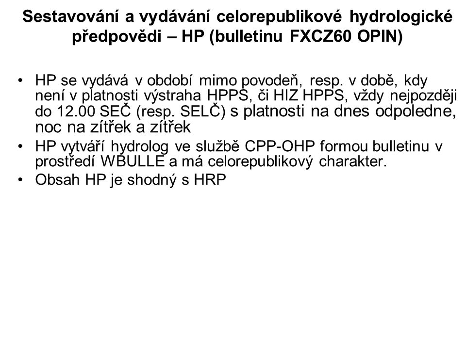 Sestavování a vydávání celorepublikové hydrologické předpovědi – HP (bulletinu FXCZ60 OPIN) •HP se vydává v období mimo povodeň, resp. v době, kdy nen