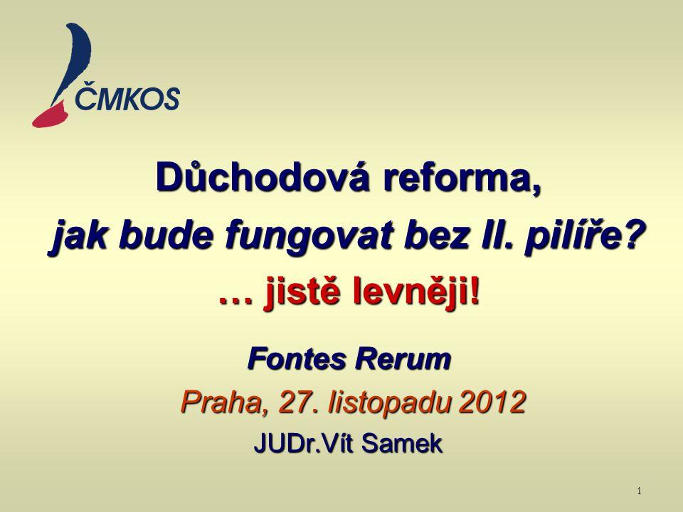 Důchodová reforma, jak bude fungovat bez II. pilíře? … jistě levněji! Fontes Rerum Praha, 27. listopadu 2012 JUDr.Vít Samek 1