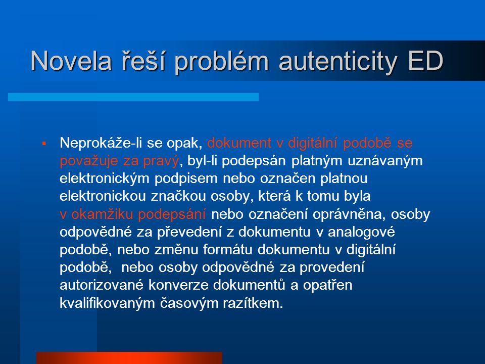 Novela řeší problém autenticity ED  Neprokáže-li se opak, dokument v digitální podobě se považuje za pravý, byl-li podepsán platným uznávaným elektro