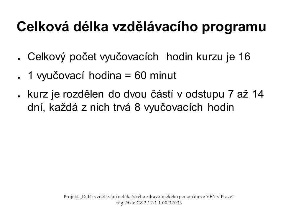 """Celková délka vzdělávacího programu ● Celkový počet vyučovacích hodin kurzu je 16 ● 1 vyučovací hodina = 60 minut ● kurz je rozdělen do dvou částí v odstupu 7 až 14 dní, každá z nich trvá 8 vyučovacích hodin Projekt """"Další vzdělávání nelékařského zdravotnického personálu ve VFN v Praze reg."""
