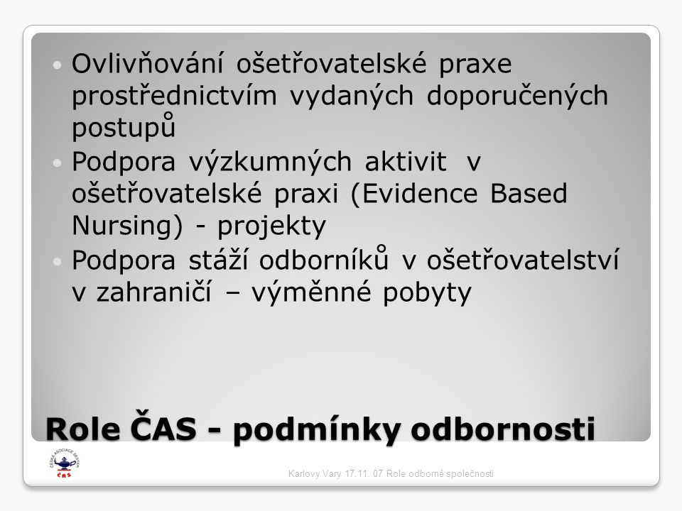Role ČAS - podmínky odbornosti  Ovlivňování ošetřovatelské praxe prostřednictvím vydaných doporučených postupů  Podpora výzkumných aktivit v ošetřovatelské praxi (Evidence Based Nursing) - projekty  Podpora stáží odborníků v ošetřovatelství v zahraničí – výměnné pobyty Karlovy Vary 17.11.