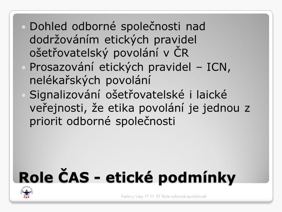 Role ČAS - etické podmínky  Dohled odborné společnosti nad dodržováním etických pravidel ošetřovatelský povolání v ČR  Prosazování etických pravidel – ICN, nelékařských povolání  Signalizování ošetřovatelské i laické veřejnosti, že etika povolání je jednou z priorit odborné společnosti Karlovy Vary 17.11.