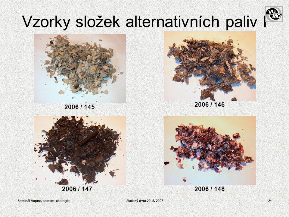 Seminář Vápno, cement, ekologieSkalský dvůr 29. 5. 200721 Vzorky složek alternativních paliv I 2006 / 148 2006 / 146 2006 / 145 2006 / 147