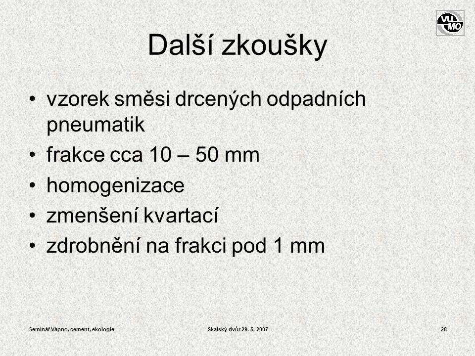 Seminář Vápno, cement, ekologieSkalský dvůr 29. 5. 200728 Další zkoušky •vzorek směsi drcených odpadních pneumatik •frakce cca 10 – 50 mm •homogenizac
