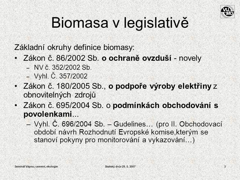 Seminář Vápno, cement, ekologieSkalský dvůr 29. 5. 20073 Biomasa v legislativě Základní okruhy definice biomasy: •Zákon č. 86/2002 Sb. o ochraně ovzdu