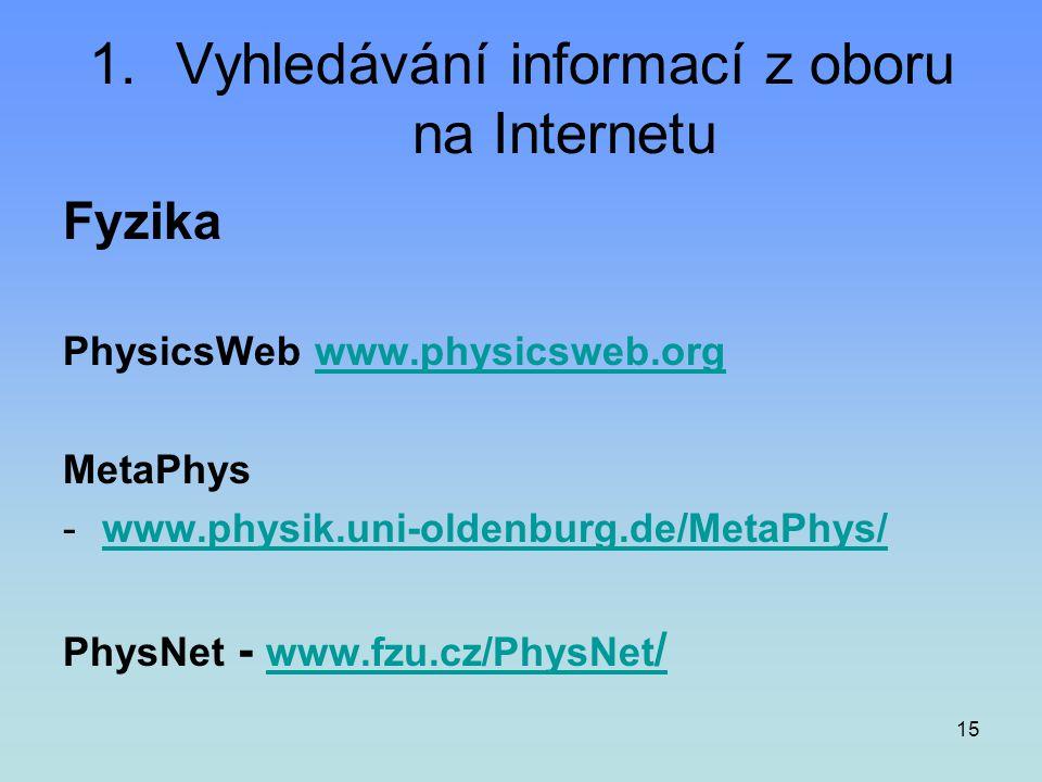 15 1.Vyhledávání informací z oboru na Internetu Fyzika PhysicsWeb www.physicsweb.org www.physicsweb.org MetaPhys -www.physik.uni-oldenburg.de/MetaPhys