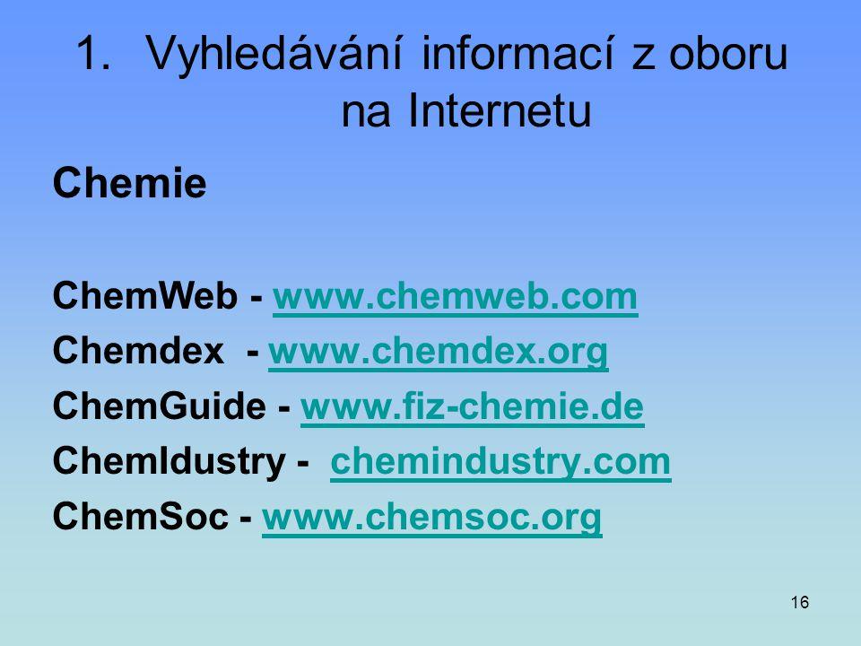 16 1.Vyhledávání informací z oboru na Internetu Chemie ChemWeb - www.chemweb.comwww.chemweb.com Chemdex - www.chemdex.orgwww.chemdex.org ChemGuide - w
