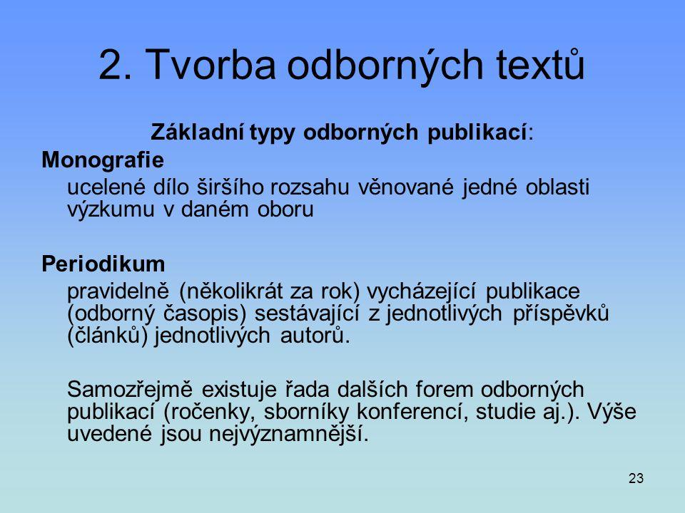 23 2. Tvorba odborných textů Základní typy odborných publikací: Monografie ucelené dílo širšího rozsahu věnované jedné oblasti výzkumu v daném oboru P
