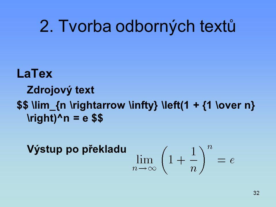 32 2. Tvorba odborných textů LaTex Zdrojový text $$ \lim_{n \rightarrow \infty} \left(1 + {1 \over n} \right)^n = e $$ Výstup po překladu