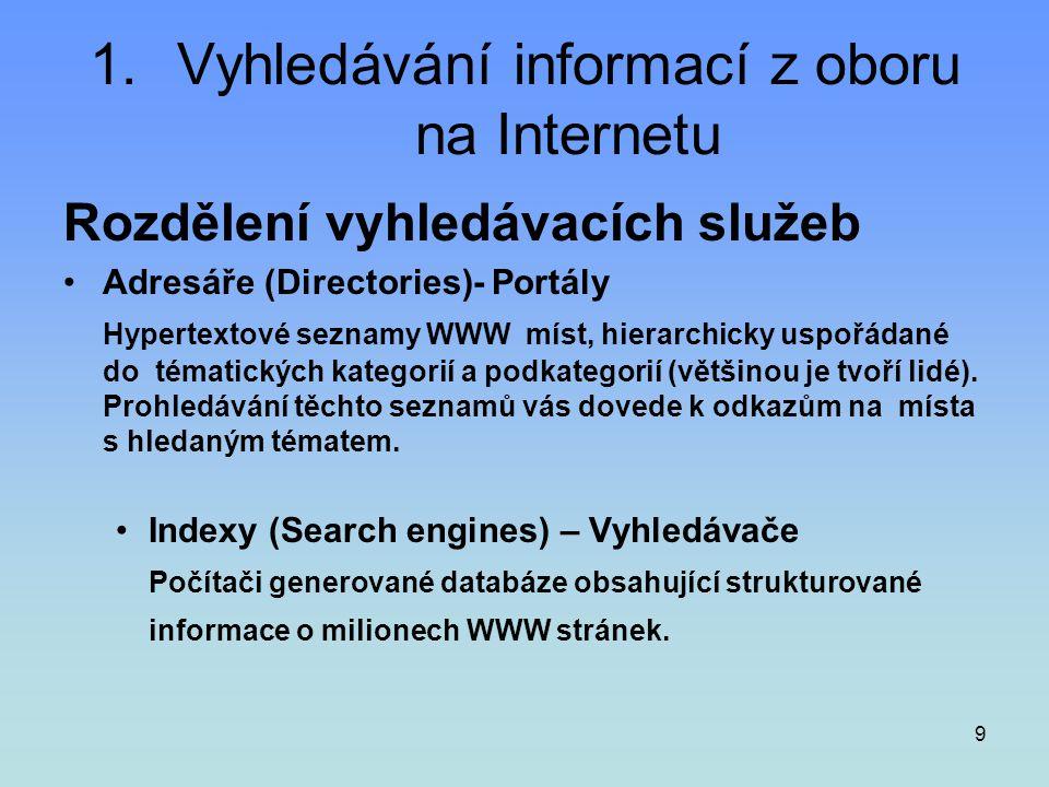 9 1.Vyhledávání informací z oboru na Internetu Rozdělení vyhledávacích služeb •Adresáře (Directories)- Portály Hypertextové seznamy WWW míst, hierarch