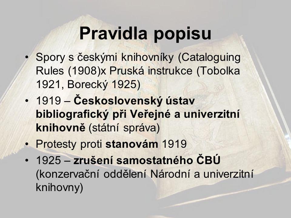 Pravidla popisu •Spory s českými knihovníky (Cataloguing Rules (1908)x Pruská instrukce (Tobolka 1921, Borecký 1925) •1919 – Československý ústav bibl