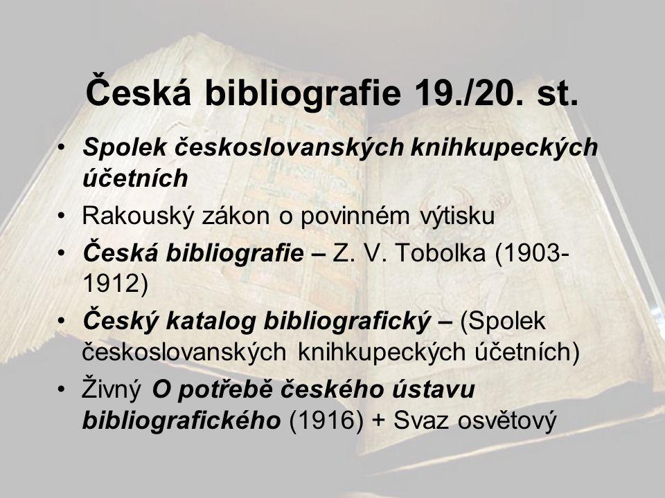Česká bibliografie 19./20. st. •Spolek českoslovanských knihkupeckých účetních •Rakouský zákon o povinném výtisku •Česká bibliografie – Z. V. Tobolka