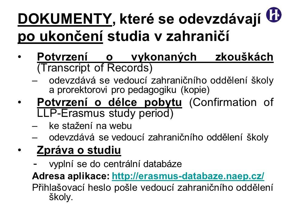 DOKUMENTY, které se odevzdávají po ukončení studia v zahraničí •Potvrzení o vykonaných zkouškách (Transcript of Records) –odevzdává se vedoucí zahraničního oddělení školy a prorektorovi pro pedagogiku (kopie) •Potvrzení o délce pobytu (Confirmation of LLP-Erasmus study period) –ke stažení na webu –odevzdává se vedoucí zahraničního oddělení školy •Zpráva o studiu - vyplní se do centrální databáze Adresa aplikace: http://erasmus-databaze.naep.cz/http://erasmus-databaze.naep.cz/ Přihlašovací heslo pošle vedoucí zahraničního oddělení školy.