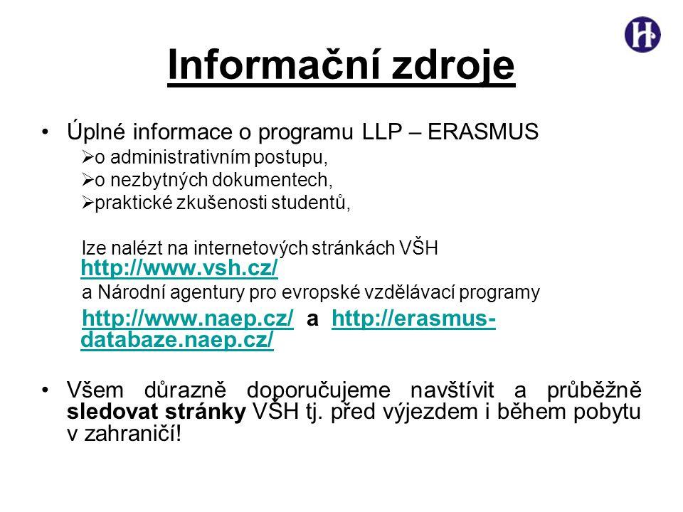 Informační zdroje •Úplné informace o programu LLP – ERASMUS  o administrativním postupu,  o nezbytných dokumentech,  praktické zkušenosti studentů, lze nalézt na internetových stránkách VŠH http://www.vsh.cz/ http://www.vsh.cz/ a Národní agentury pro evropské vzdělávací programy http://www.naep.cz/http://www.naep.cz/ a http://erasmus- databaze.naep.cz/http://erasmus- databaze.naep.cz/ •Všem důrazně doporučujeme navštívit a průběžně sledovat stránky VŠH tj.