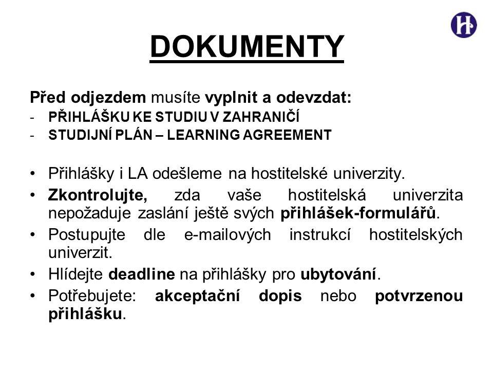 DOKUMENTY Před odjezdem musíte vyplnit a odevzdat: -PŘIHLÁŠKU KE STUDIU V ZAHRANIČÍ -STUDIJNÍ PLÁN – LEARNING AGREEMENT •Přihlášky i LA odešleme na hostitelské univerzity.