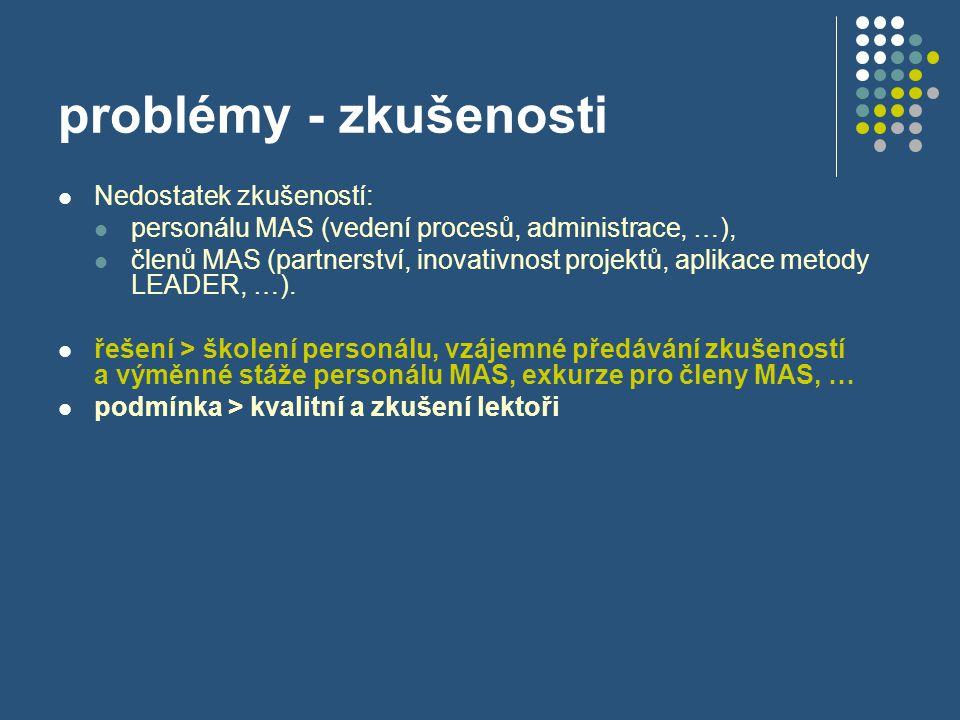 problémy - zkušenosti  Nedostatek zkušeností:  personálu MAS (vedení procesů, administrace, …),  členů MAS (partnerství, inovativnost projektů, apl